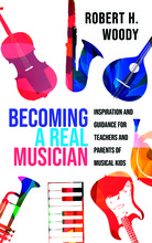 """The cover of Robert Woody's new book, """"Becoming a Real Musician:  Inspiration and Guidance for Teachers and Parents of Musical Kids,"""" which affirms the idea that children become musical through appropriate musical experiences that are supported by the adu"""