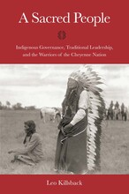 """""""A Sacred People: Indigenous Governance, Traditional Leadership and the Warriors of the Cheyenne Nation"""" by Leo Killback"""