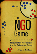 "Cover of Patrice McMahon's new book, ""The NGO Game: Post-Conflict Peacebuilding in the Balkans and Beyond."""